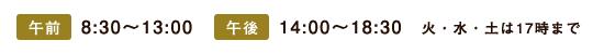 午前8:30~13:00 午後14:00~18:30 火・水・土は17時まで